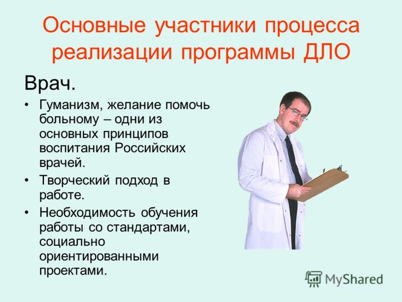 Основные участники процесса реализации программы ДЛО Врач. Гуманизм, желание помочь больному – одни из основных принципов воспитания Российских врачей. Творческий подход в работе. Необходимость обучения работы со стандартами, социально ориентированны