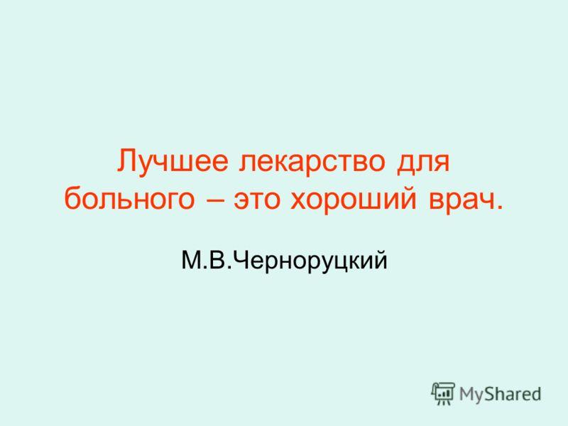 Лучшее лекарство для больного – это хороший врач. М.В.Черноруцкий