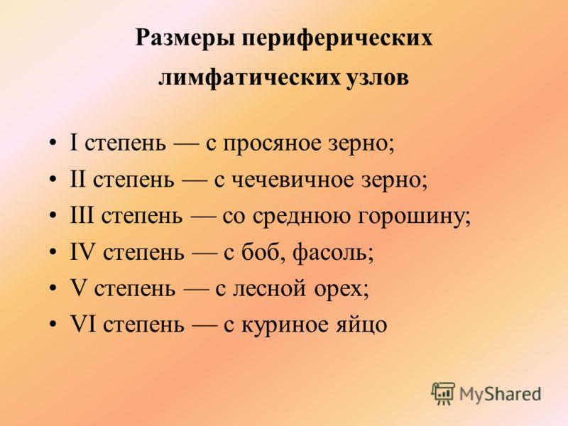Размеры периферических лимфатических узлов I степень с просяное зерно; II степень с чечевичное зерно; III степень со среднюю горошину; IV степень с боб, фасоль; V степень с лесной орех; VI степень с куриное яйцо