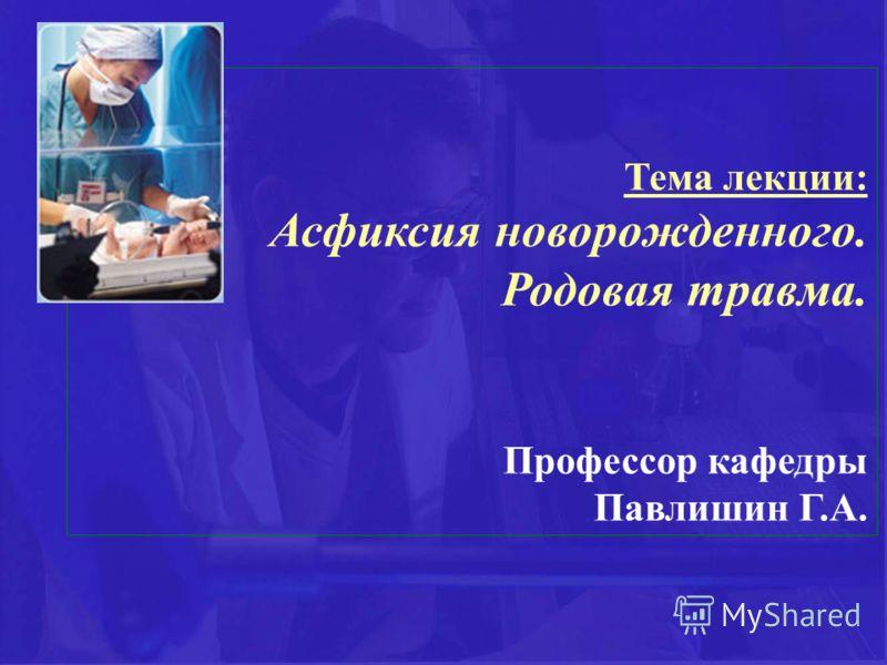 Тема лекции: Асфиксия новорожденного. Родовая травма. Профессор кафедры Павлишин Г.А.