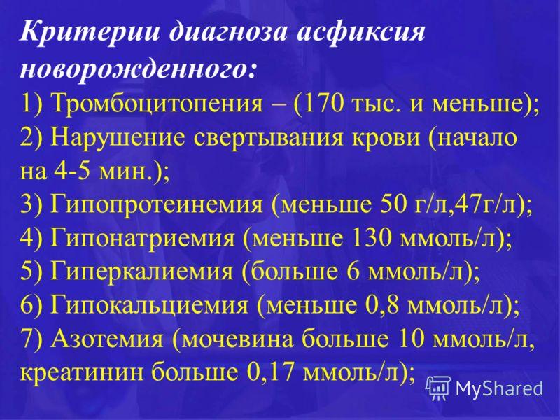 Критерии диагноза асфиксия новорожденного: 1) Тромбоцитопения – (170 тыс. и меньше); 2) Нарушение свертывания крови (начало на 4-5 мин.); 3) Гипопротеинемия (меньше 50 г/л,47г/л); 4) Гипонатриемия (меньше 130 ммоль/л); 5) Гиперкалиемия (больше 6 ммол