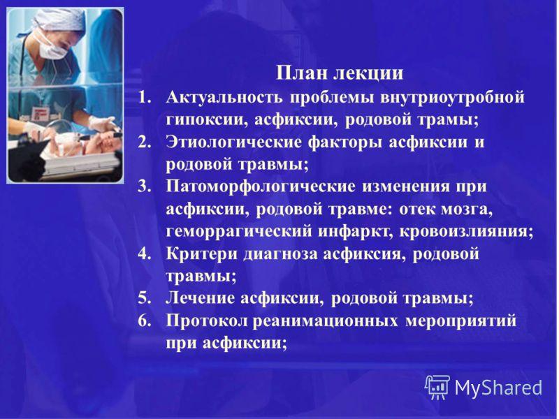 План лекции 1.Актуальность проблемы внутриоутробной гипоксии, асфиксии, родовой трамы; 2.Этиологические факторы асфиксии и родовой травмы; 3.Патоморфологические изменения при асфиксии, родовой травме: отек мозга, геморрагический инфаркт, кровоизлияни