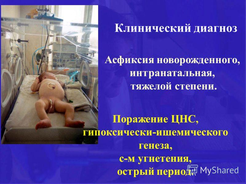 Асфиксия новорожденного, интранатальная, тяжелой степени. Клинический диагноз Поражение ЦНС, гипоксически-ишемического генеза, с-м угнетения, острый период.