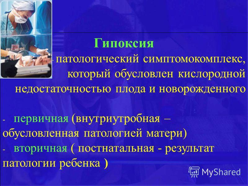 Гипоксия – патологический симптомокомплекс, который обусловлен кислородной недостаточностью плода и новорожденного - первичная (внутриутробная – обусловленная патологией матери) - вторичная ( постнатальная - результат патологии ребенка )