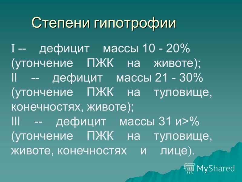 Степени гипотрофии І -- дефицит массы 10 - 20% (утончение ПЖК на животе); II -- дефицит массы 21 - 30% (утончение ПЖК на туловище, конечностях, животе); III -- дефицит массы 31 и>% (утончение ПЖК на туловище, животе, конечностях и лице ).