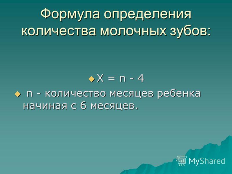 Формула определения количества молочных зубов: Х = n - 4 Х = n - 4 n - количество месяцев ребенка начиная с 6 месяцев. n - количество месяцев ребенка начиная с 6 месяцев.