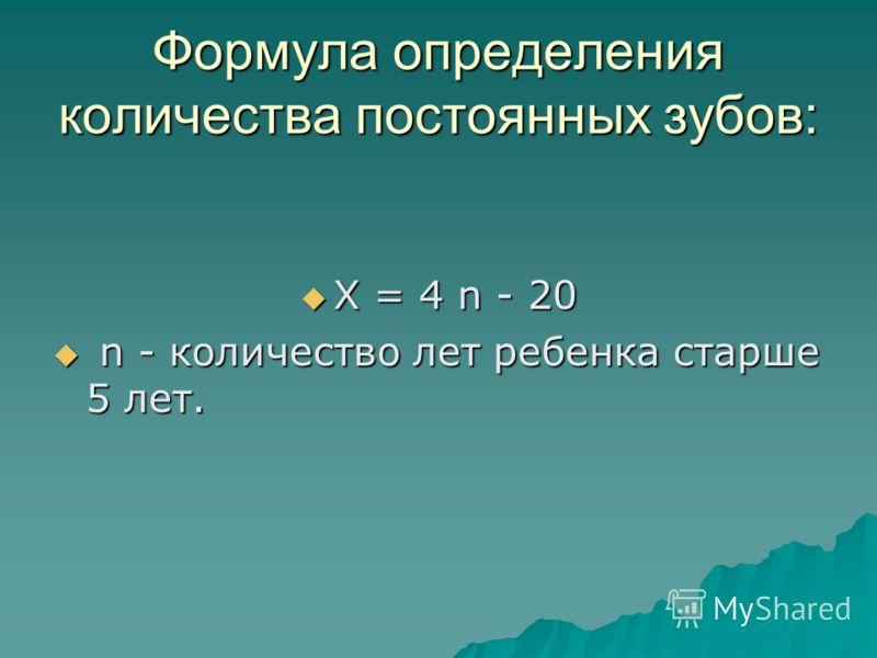 Формула определения количества постоянных зубов: Х = 4 n - 20 Х = 4 n - 20 n - количество лет ребенка старше 5 лет. n - количество лет ребенка старше 5 лет.