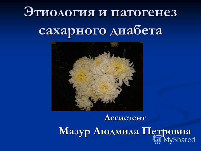 Этиология и патогенез сахарного диабета Ассистент Мазур Людмила Петровна