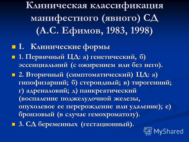 Клиническая классификация манифестного (явного) СД (А.С. Ефимов, 1983, 1998) I. Клинические формы I. Клинические формы 1. Первичный ЦД: а) генетический, б) эссенциальний (с ожирением или без него). 1. Первичный ЦД: а) генетический, б) эссенциальний (