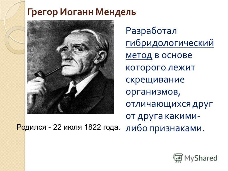 Грегор Иоганн Мендель Разработал гибридологический метод в основе которого лежит скрещивание организмов, отличающихся друг от друга какими - либо признаками. Родился - 22 июля 1822 года.