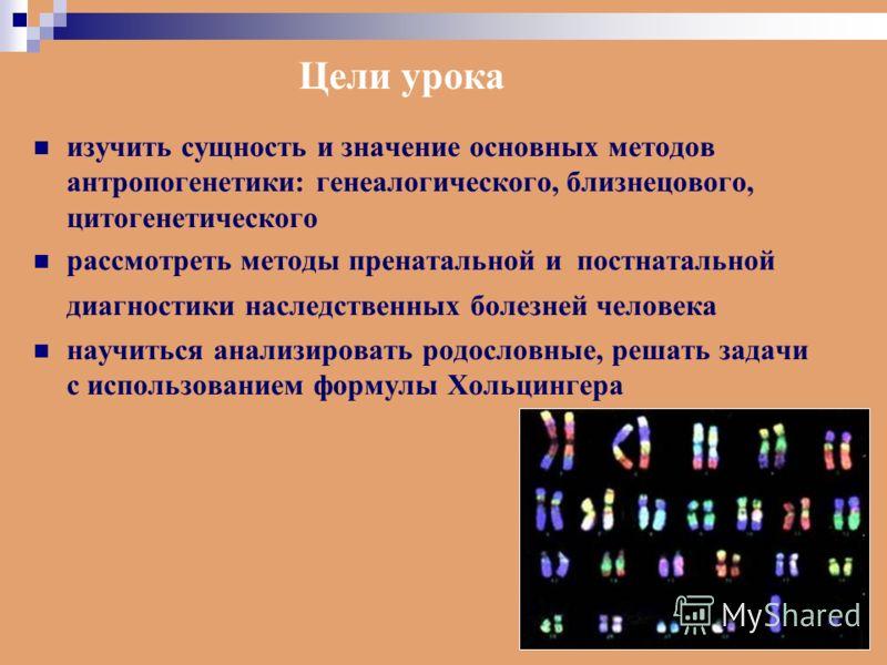 изучить сущность и значение основных методов антропогенетики: генеалогического, близнецового, цитогенетического рассмотреть методы пренатальной и постнатальной диагностики наследственных болезней человека научиться анализировать родословные, решать з