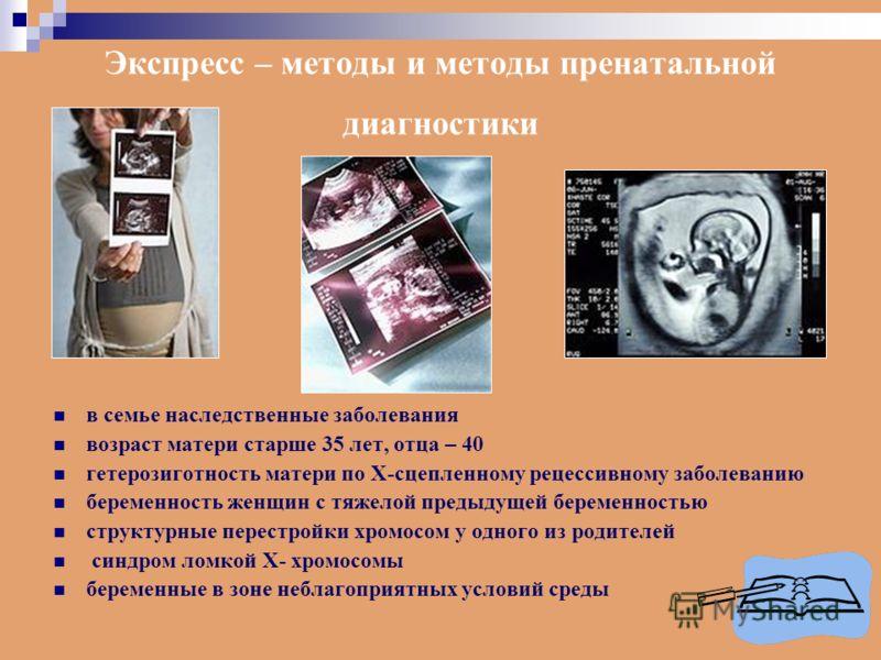 Экспресс – методы и методы пренатальной диагностики в семье наследственные заболевания возраст матери старше 35 лет, отца – 40 гетерозиготность матери по Х-сцепленному рецессивному заболеванию беременность женщин с тяжелой предыдущей беременностью ст