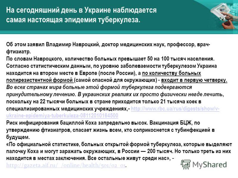 На сегодняшний день в Украине наблюдается самая настоящая эпидемия туберкулеза. Об этом заявил Владимир Навроцкий, доктор медицинских наук, профессор, врач- фтизиатр. По словам Навроцкого, количество больных превышает 50 на 100 тысяч населения. Согла