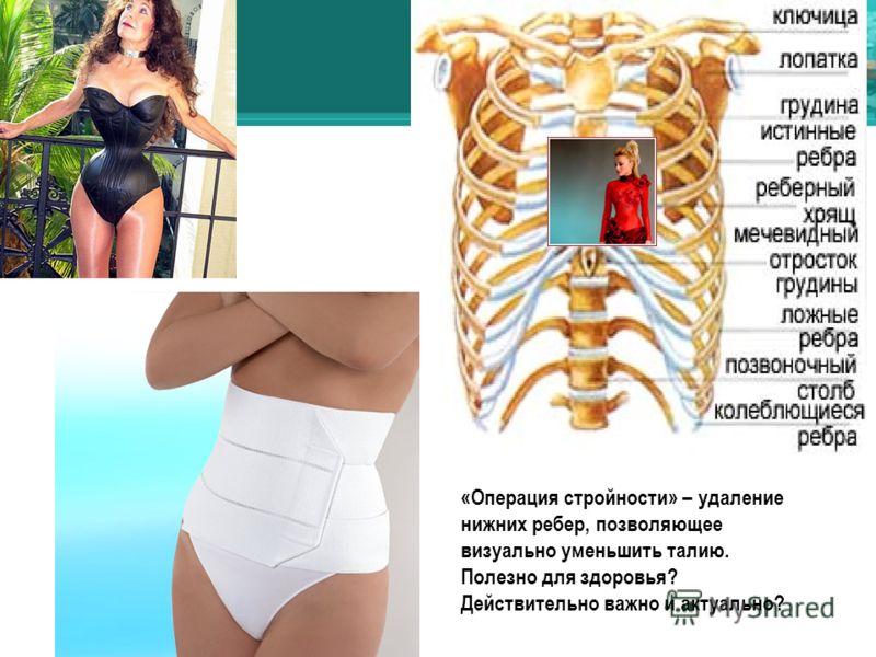 «Операция стройности» – удаление нижних ребер, позволяющее визуально уменьшить талию. Полезно для здоровья? Действительно важно и актуально?