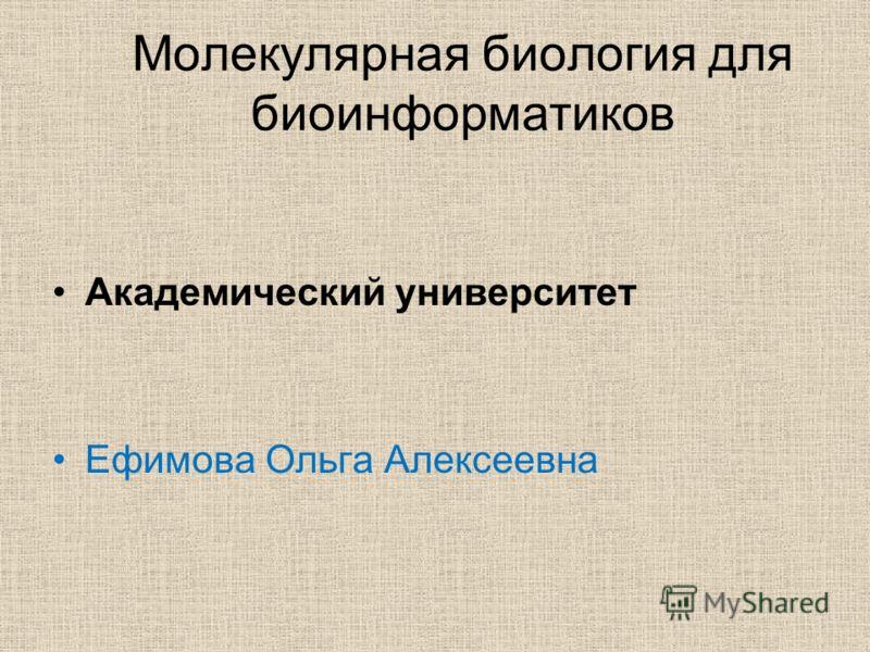 Молекулярная биология для биоинформатиков Академический университет Ефимова Ольга Алексеевна