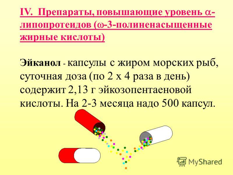 IV. Препараты, повышающие уровень - липопротеидов ( -3-полиненасыщенные жирные кислоты) Эйканол - капсулы с жиром морских рыб, суточная доза (по 2 х 4 раза в день) содержит 2,13 г эйкозопентаеновой кислоты. На 2-3 месяца надо 500 капсул.