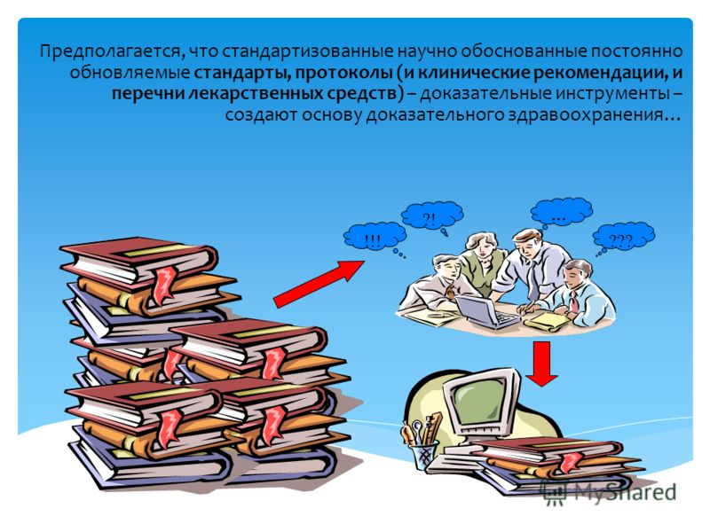 Предполагается, что стандартизованные научно обоснованные постоянно обновляемые стандарты, протоколы (и клинические рекомендации, и перечни лекарственных средств) – доказательные инструменты – создают основу доказательного здравоохранения… ???!!! … ?