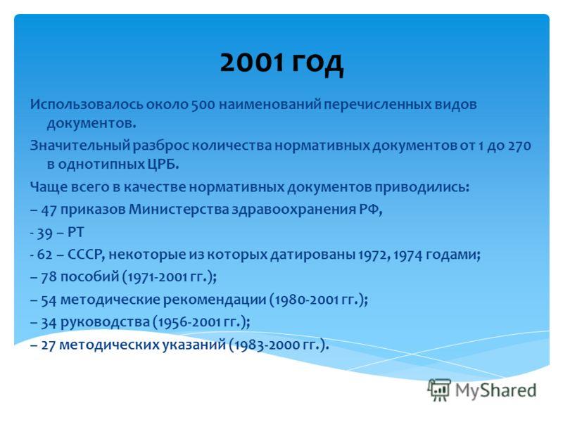 2001 год Использовалось около 500 наименований перечисленных видов документов. Значительный разброс количества нормативных документов от 1 до 270 в однотипных ЦРБ. Чаще всего в качестве нормативных документов приводились: – 47 приказов Министерства з