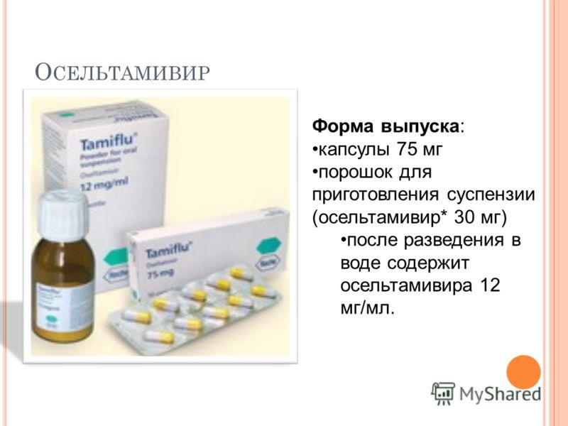 О СЕЛЬТАМИВИР Форма выпуска: капсулы 75 мг порошок для приготовления суспензии (осельтамивир* 30 мг) после разведения в воде содержит осельтамивира 12 мг/мл.