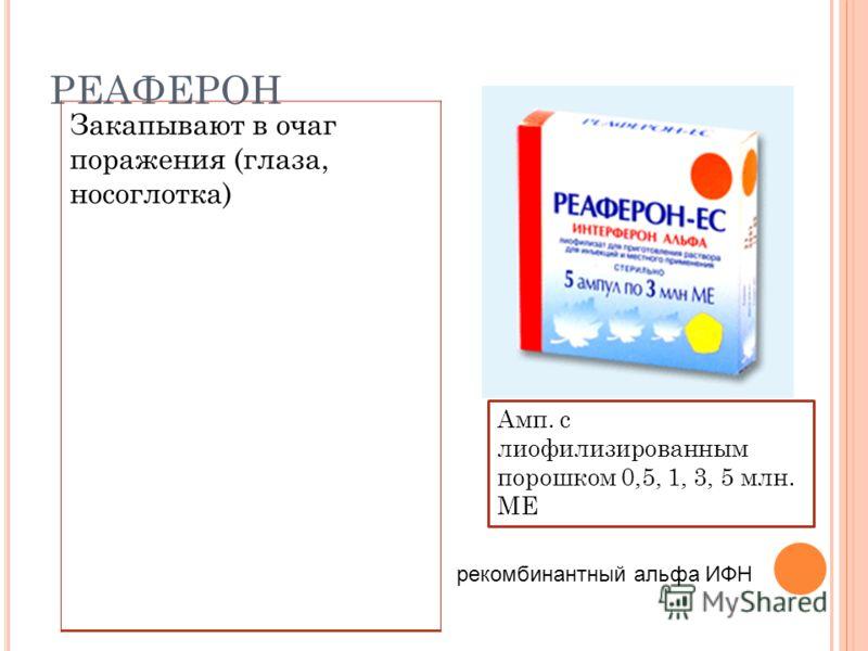 Закапывают в очаг поражения (глаза, носоглотка) РЕАФЕРОН Амп. с лиофилизированным порошком 0,5, 1, 3, 5 млн. МЕ рекомбинантный альфа ИФН