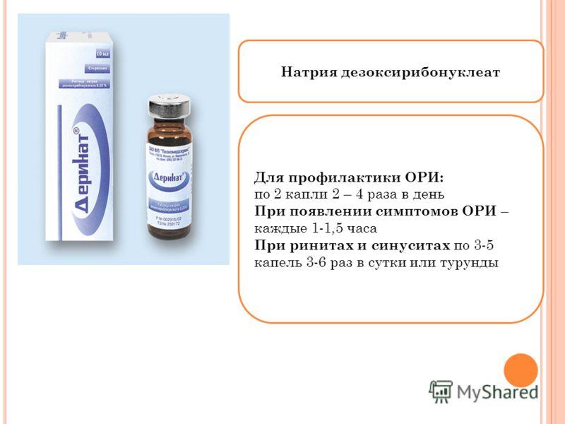 Натрия дезоксирибонуклеат Для профилактики ОРИ: по 2 капли 2 – 4 раза в день При появлении симптомов ОРИ – каждые 1-1,5 часа При ринитах и синуситах по 3-5 капель 3-6 раз в сутки или турунды