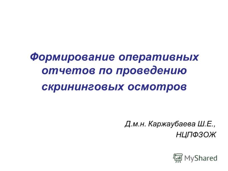 Формирование оперативных отчетов по проведению скрининговых осмотров Д.м.н. Каржаубаева Ш.Е., НЦПФЗОЖ