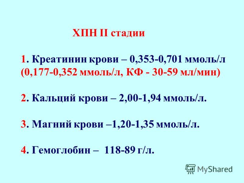 ХПН І стадии 1. Креатинин крови – 0,176-0,352 ммоль/л (норма - 0,08-0,175 ммоль/л). (0,123-0,176 ммоль/л, КФ - 60-80 мл/мин). (2. Кальций крови – 2,24-2,01 ммоль/л (норма – 2,25-2,75 ммоль/л). 3. Магний крови –1,10-1,19 ммоль/л (норма- 0,9- 1,09 ммол