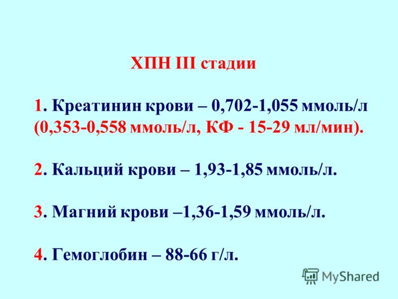 ХПН ІІ стадии 1. Креатинин крови – 0,353-0,701 ммоль/л (0,177-0,352 ммоль/л, КФ - 30-59 мл/мин) 2. Кальций крови – 2,00-1,94 ммоль/л. 3. Магний крови –1,20-1,35 ммоль/л. 4. Гемоглобин – 118-89 г/л.