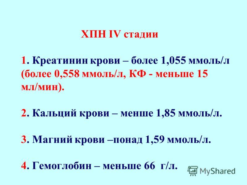 ХПН ІІІ стадии 1. Креатинин крови – 0,702-1,055 ммоль/л (0,353-0,558 ммоль/л, КФ - 15-29 мл/мин). 2. Кальций крови – 1,93-1,85 ммоль/л. 3. Магний крови –1,36-1,59 ммоль/л. 4. Гемоглобин – 88-66 г/л.