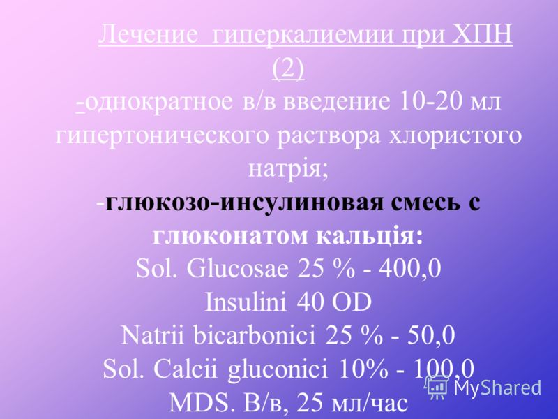 Лечение гиперкалиемии при ХПН (1) *Ограничить употребление смородини, помидор, апельсин, вишен, абрикос, изюма, урюка. *Слабительные средства (сорбит, вазелиновое масло, сернокислая магнезия). * Назначение антагонистов альфа-адренорецепторов (сальбут