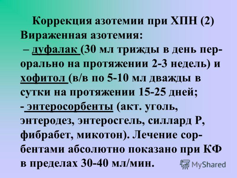 Коррекция азотемии при ХПН (1) Умеренная азотемия (креатинин - до 0,3 ммоль/л) – леспенефрил (леспефлан), 3-6 чайных ложек за 15 мин до еды, поддерживающие дозы – 1-2 чайние ложки /день.