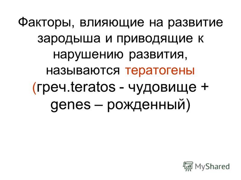 Факторы, влияющие на развитие зародыша и приводящие к нарушению развития, называются тератогены ( греч.teratos - чудовище + genes – рожденный)