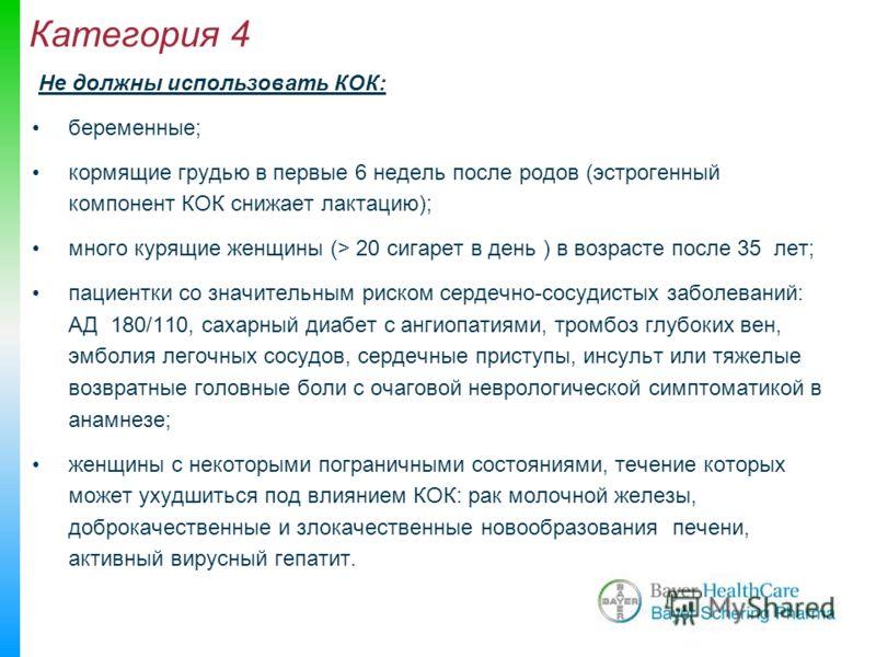 Категория 4 Не должны использовать КОК: беременные; кормящие грудью в первые 6 недель после родов (эстрогенный компонент КОК снижает лактацию); много курящие женщины (> 20 сигарет в день ) в возрасте после 35 лет; пациентки со значительным риском сер