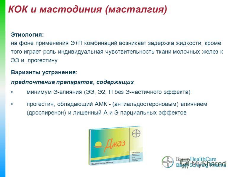 КОК и мастодиния (масталгия) Этиология: на фоне применения Э+П комбинаций возникает задержка жидкости, кроме того играет роль индивидуальная чувствительность ткани молочных желез к ЭЭ и прогестину Варианты устранения: предпочтение препаратов, содержа