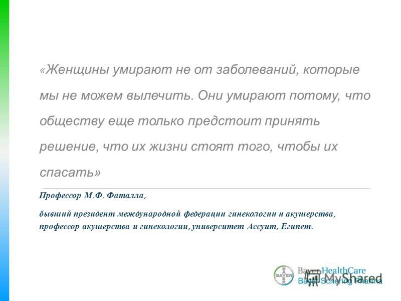 « Женщины умирают не от заболеваний, которые мы не можем вылечить. Они умирают потому, что обществу еще только предстоит принять решение, что их жизни стоят того, чтобы их спасать» Профессор М. Ф. Фаталла, бывший президент международной федерации гин