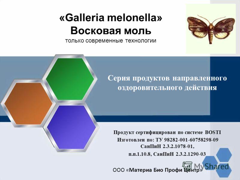 «Galleria melonella» Восковая моль только современные технологии Серия продуктов направленного оздоровительного действия Продукт сертифицирован по системе BOSTI Изготовлен по: ТУ 98282-001-60758298-09 СанПиН 2.3.2.1078-01, п.п.1.10.8, СанПиН 2.3.2.12