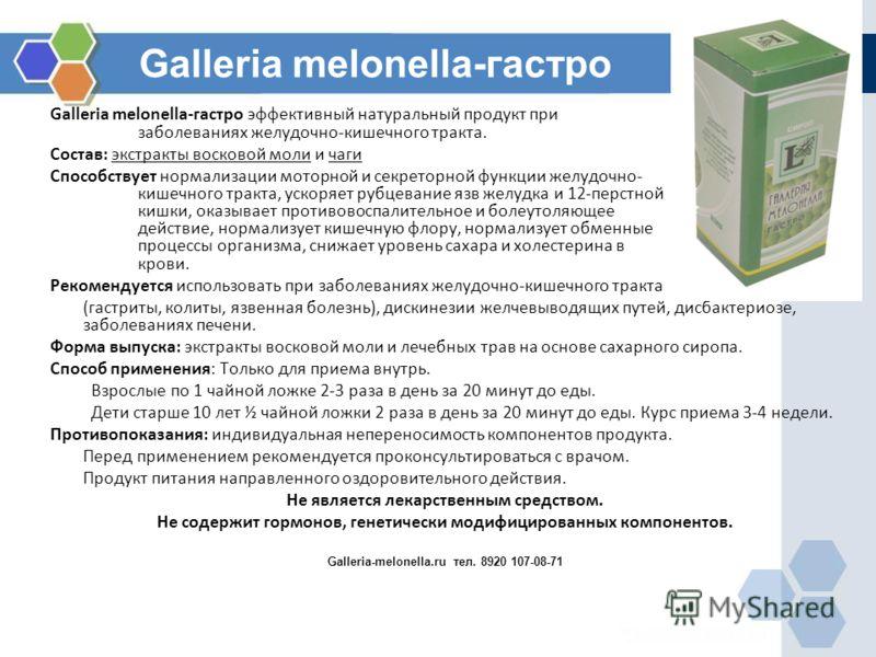 Galleria melonella-гастро Galleria melonella-гастро эффективный натуральный продукт при заболеваниях желудочно-кишечного тракта. Состав: экстракты восковой моли и чаги Способствует нормализации моторной и секреторной функции желудочно- кишечного трак