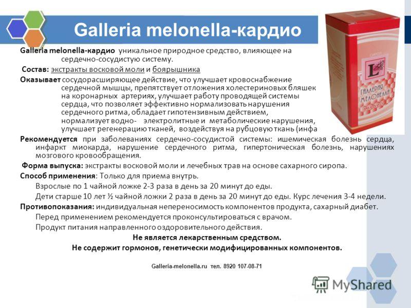 Galleria melonella-кардио Galleria melonella-кардио уникальное природное средство, влияющее на сердечно-сосудистую систему. Состав: экстракты восковой моли и боярышника Оказывает сосудорасширяющее действие, что улучшает кровоснабжение сердечной мышцы