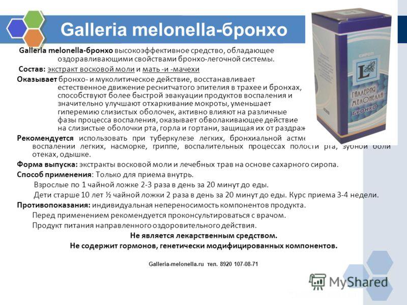 Galleria melonella-бронхо Galleria melonella-бронхо высокоэффективное средство, обладающее оздоравливающими свойствами бронхо-легочной системы. Состав: экстракт восковой моли и мать -и -мачехи Оказывает бронхо- и муколитическое действие, восстанавлив
