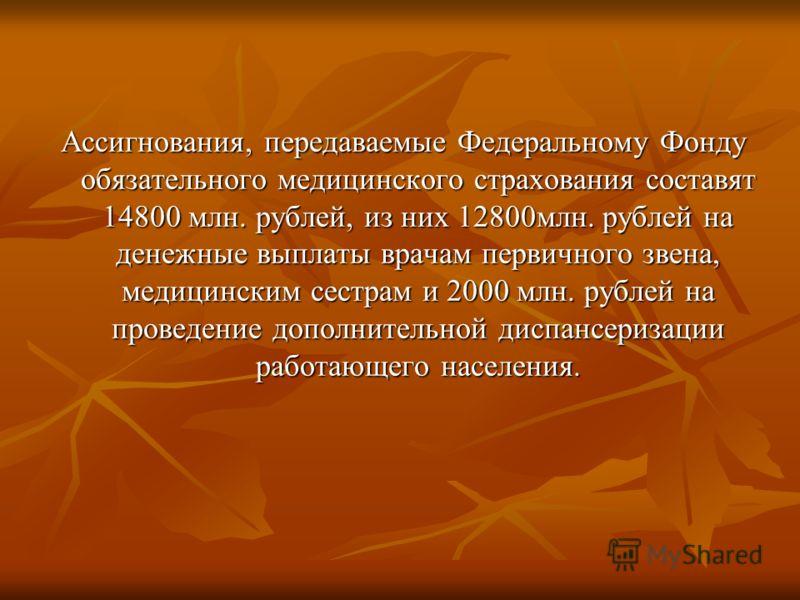 Ассигнования, передаваемые Федеральному Фонду обязательного медицинского страхования составят 14800 млн. рублей, из них 12800млн. рублей на денежные выплаты врачам первичного звена, медицинским сестрам и 2000 млн. рублей на проведение дополнительной