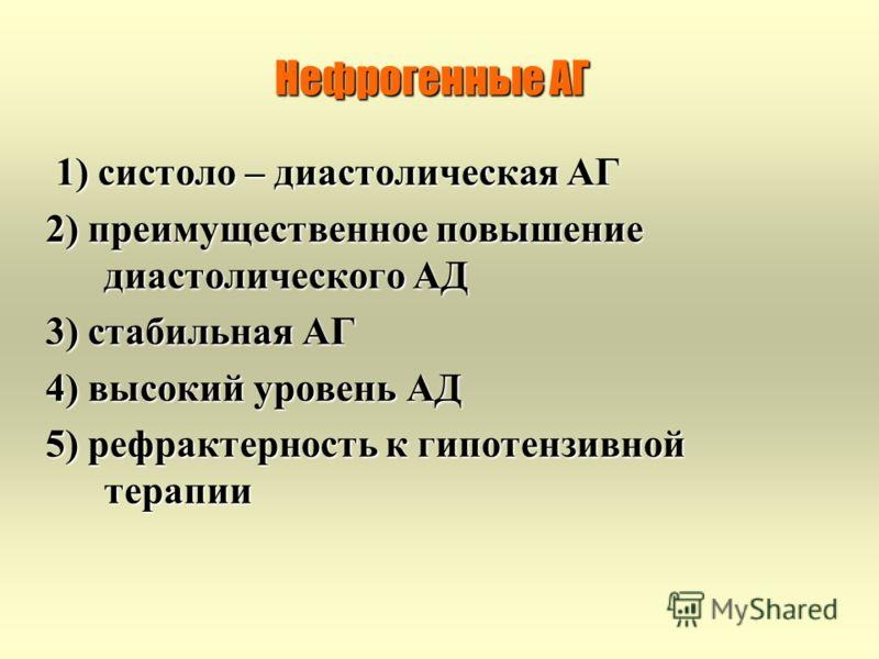 Нефрогенные АГ 1) систоло – диастолическая АГ 1) систоло – диастолическая АГ 2) преимущественное повышение диастолического АД 3) стабильная АГ 4) высокий уровень АД 5) рефрактерность к гипотензивной терапии