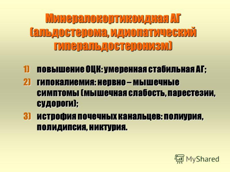Минералокортикоидная АГ (альдостерома, идиопатический гиперальдостеронизм) 1)повышение ОЦК: умеренная стабильная АГ; 2)гипокалиемия: нервно – мышечные симптомы (мышечная слабость, парестезии, судороги); 3)истрофия почечных канальцев: полиурия, полиди
