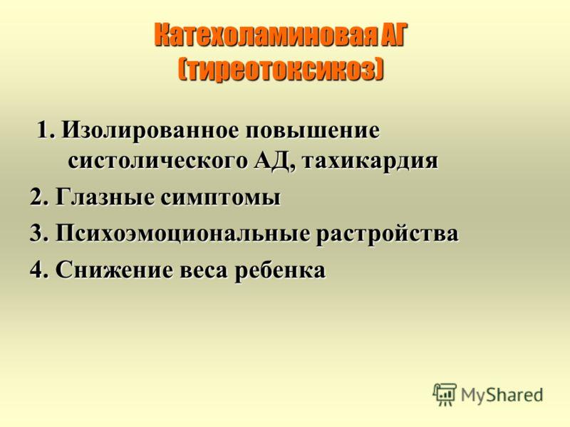 Катехоламиновая АГ (тиреотоксикоз) 1. Изолированное повышение систолического АД, тахикардия 1. Изолированное повышение систолического АД, тахикардия 2. Глазные симптомы 3. Психоэмоциональные растройства 4. Снижение веса ребенка