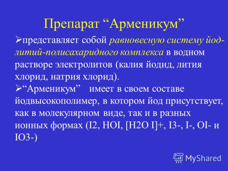 AR Препарат Арменикум SUMMARY представляет собой равновесную систему йод- литий-полисахаридного комплекса в водном растворе электролитов (калия йодид, лития хлорид, натрия хлорид). Арменикум имеет в своем составе йодвысокополимер, в котором йод прису