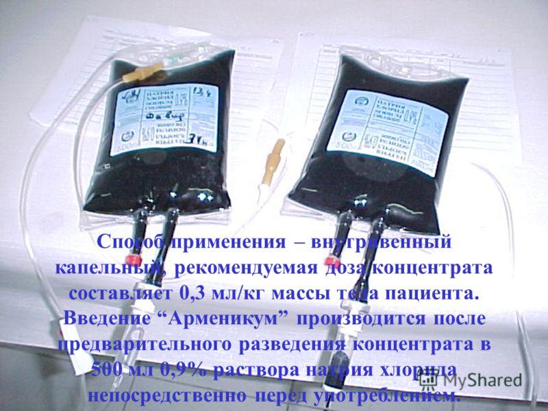Способ применения – внутривенный капельный, рекомендуемая доза концентрата составляет 0,3 мл/кг массы тела пациента. Введение Арменикум производится после предварительного разведения концентрата в 500 мл 0,9% раствора натрия хлорида непосредственно п