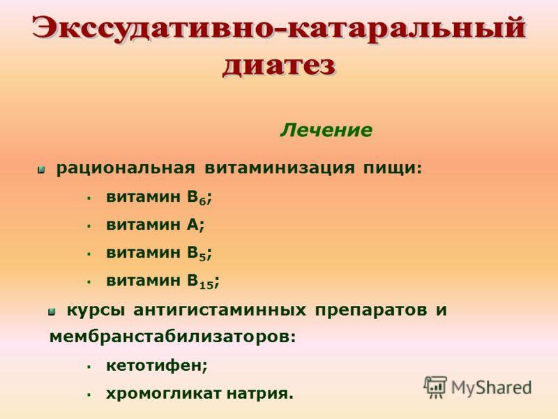 Лечение рациональная витаминизация пищи : витамин В 6 ; витамин А; витамин В 5 ; витамин В 15 ; курсы антигистаминных препаратов и мембранстабилизаторов : кетотифен; хромогликат натрия.