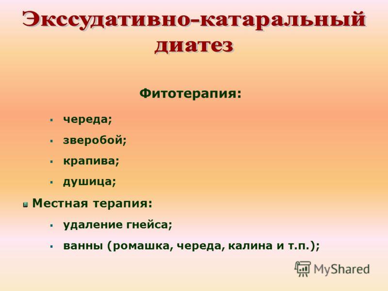 Фитотерапия: череда; зверобой; крапива; душица; Местная терапия: удаление гнейса; ванны (ромашка, череда, калина и т.п.);
