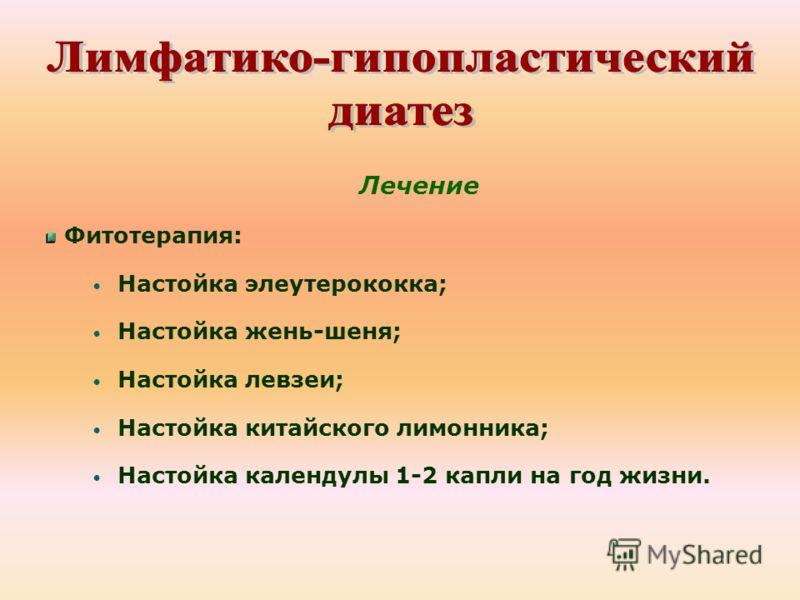 Лечение Фитотерапия: Настойка элеутерококка; Настойка жень-шеня; Настойка левзеи; Настойка китайского лимонника; Настойка календулы 1-2 капли на год жизни.