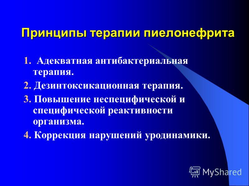Принципы терапии пиелонефрита 1. Адекватная антибактериальная терапия. 2. Дезинтоксикационная терапия. 3. Повышение неспецифической и специфической реактивности организма. 4. Коррекция нарушений уродинамики.