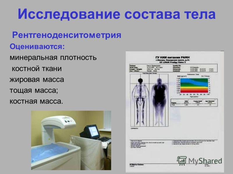 Исследование состава тела Рентгеноденситометрия Оцениваются: минеральная плотность костной ткани жировая масса тощая масса; костная масса.